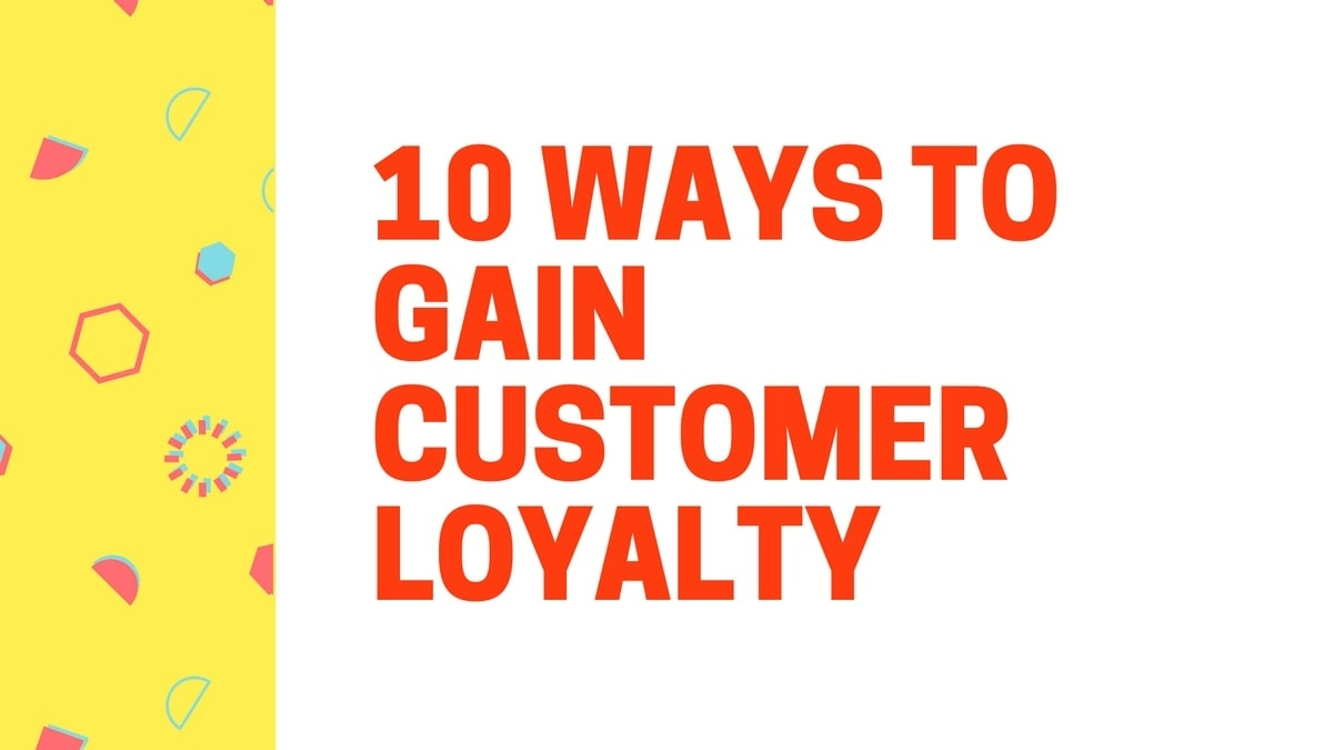 How to Gain Customer Loyalty? 10 Ways To Gain Customer Loyalty