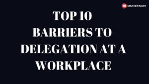 Top 10 Barriers to Delegation at a workplace